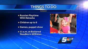 "An interesting exercise called ""Russian Play Time with Natasha"" is offered. Children up to 8 years old will learn new words through games and a puppet show. The fun starts at 11 a.m. at Buttered Noodles in Williston and it's free."