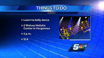 "If you are looking to expand your horizons, how about dropping in to ""Belly Dance with Emily Piper""? You will need comfortable clothing and be ready to move. It's happening at the 2 Wolves Holistic Center in Vergennes at 5 p.m. It's $14 to get in."