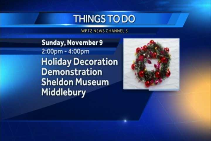 A holiday decoration demonstration is going on from 2 to 4 p.m. at the Sheldon Museum in Middlebury. You'll learn to create a Thanksgiving centerpiece and an evergreen holiday wreath using primarily natural materials.