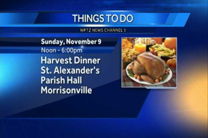 A Harvest Dinner is at St. Alexanders Parish Hall in Morrisonville. The turkey dinner with all the fixings will be from noon to 6 p.m. There is also a harvest dinner raffle and a drawing to end the night.