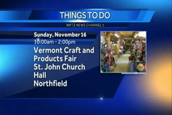 The Vermont Craft and Products Fair goes from 10 a.m. to 2 p.m. at the St. Johns Church hall in Northfield. You can find something for everyone including jewelry, knit items, photo cards, pet toys and a lot more.