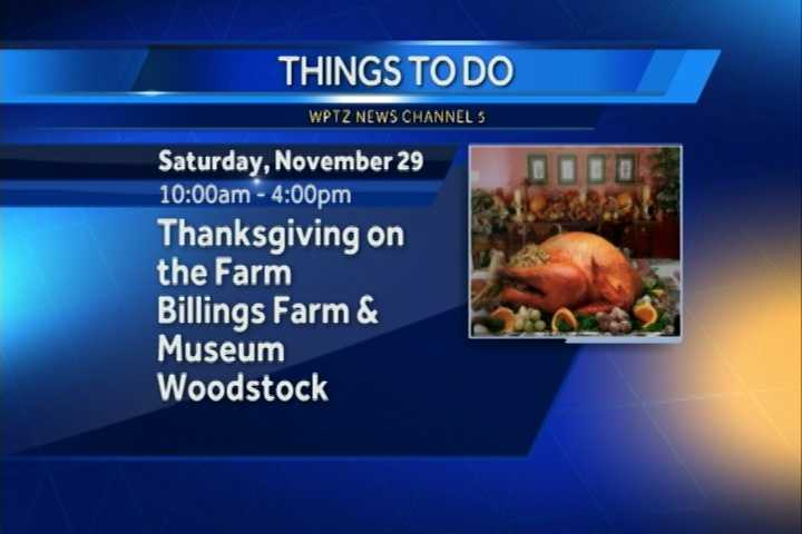 Thanksgiving on the Farm is from 10 a.m. to 4 p.m. at Billings Farm and Museum in Woodstock. You'll find activities and exhibits that explore the history of Thanksgiving.