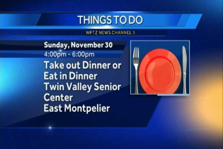 The Twin Valley Senior Center is hosting their Take Out or Eat In Dinner from 4 to 6 p.m. in East Montpelier.