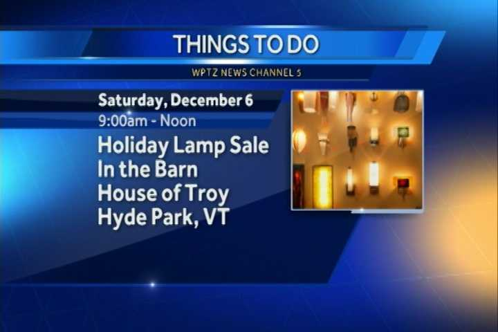 A holiday lamp sale is going on in the barn from 9 a.m. to noon at the House of Troy in Hyde Park. All proceeds will be donated to the Lamoille Area Cancer Network.