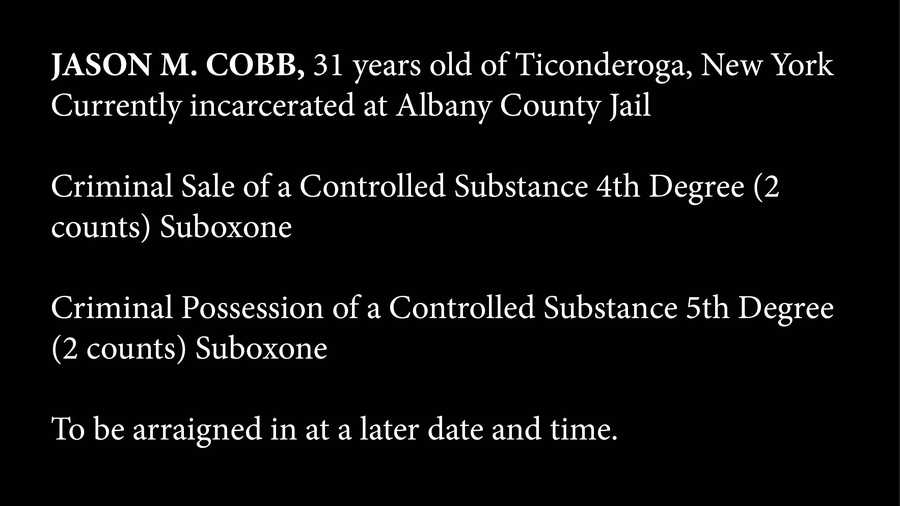 JASON M. COBB, 31 years old of Ticonderoga, New York,Currently incarcerated at Albany County JailCriminal Sale of a Controlled Substance 4th Degree (2 counts) SuboxoneCriminal Possession of a Controlled Substance 5th Degree (2 counts) SuboxoneTo be arraigned in at a later date and time. (No mug shot available)