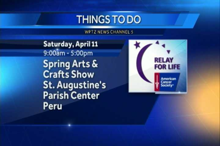If it's art you desire, check out the Spring Arts and Crafts Show to benefit the American Cancer Society Relay for Life. It goes from 9 a.m. to 5 p.m. at St. Augustine's parish center in Peru.
