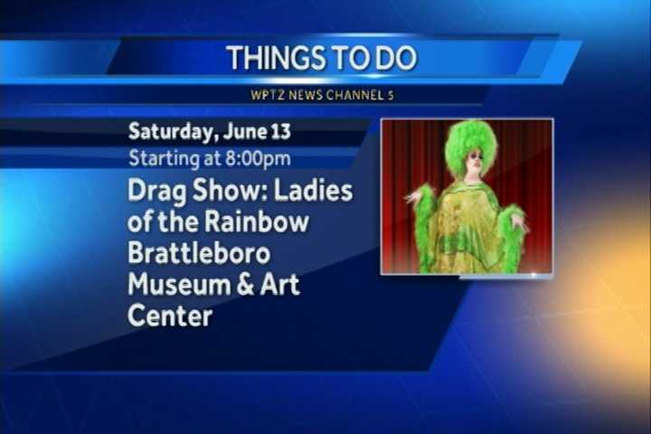 "The Brattleboro Museum and Art Center is hosting ""The Ladies of the Rainbow,"" a drag show.  It begins at 8 p.m. on the stage of the museum's Wolf Kahn and Emily Mason Gallery."