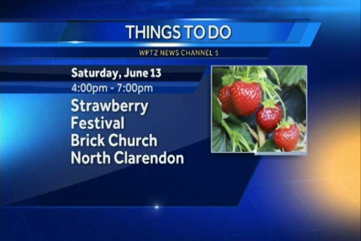 Strawberry lovers unite!  There's a strawberry festival at the Brick Church in North Clarendon from 4 p.m. to 7 p.m.  There will be ham, potato salad, baked beans, and of course strawberry shortcake and ice cream.