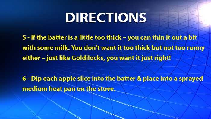 If the batter is a little too thick – you can thin it out a bit with some milk. You don't want it too thick but not too runny either – just like Goldilocks, you want it just right!Dip each apple slice into the batter & place into a sprayed medium heat pan on the stove.