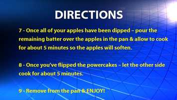 Once all of your apples have been dipped – pour the remaining batter over the apples in the pan & allow to cook for about 5 minutes so the apples will soften.Once you've flipped the powercakes – let the other side cook for about 5 minutes.Remove from the pan & ENJOY!