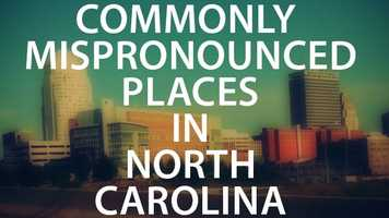 Whether you've lived here your whole life or just moved to North Carolina, you may be guilty of mispronouncing these cities, towns and counties. We scoured the web for your guide to some of the Tar Heel state's most mispronounced locations!