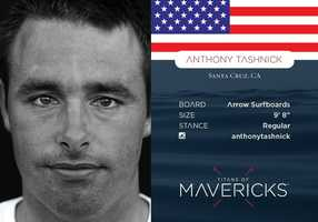 Anthony Tashnick  -- Born and raised in Santa Cruz, Anthony grew up surfing world class waves. At 16 he was the second youngest to ever paddle into Mavericks, and he won the contest in 2005.